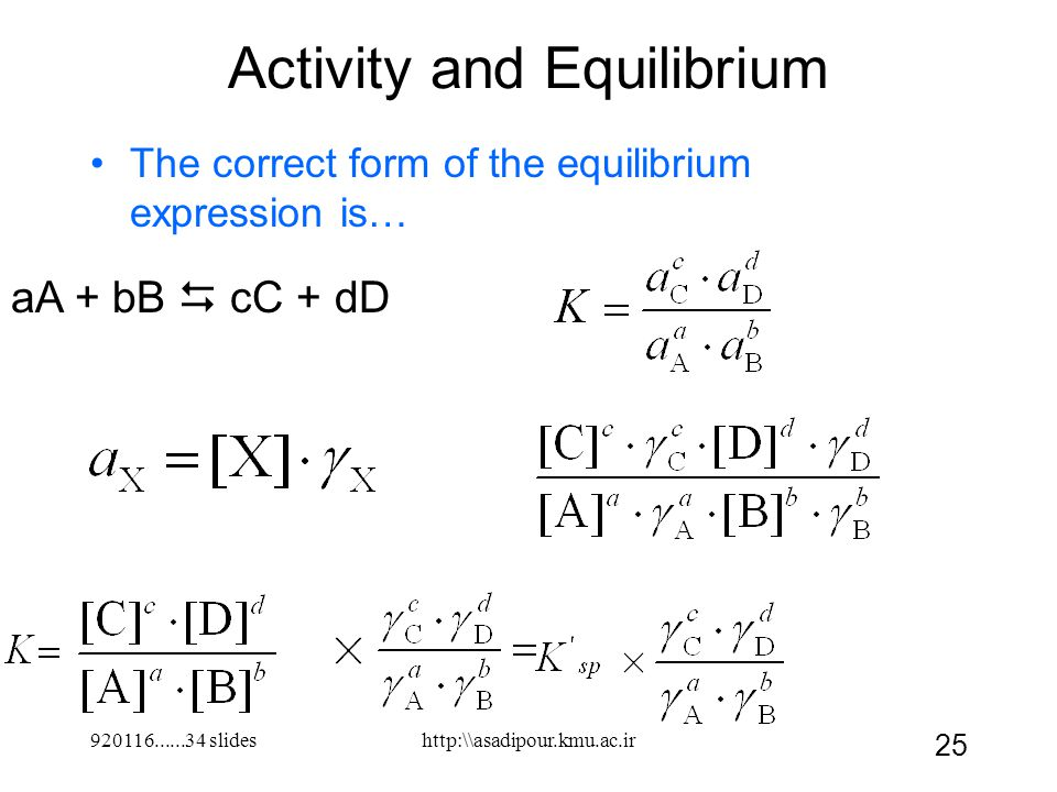 920116......34 slides 25 Activity and Equilibrium The correct form of the equilibrium expression is… aA + bB  cC + dD http:\\asadipour.kmu.ac.ir