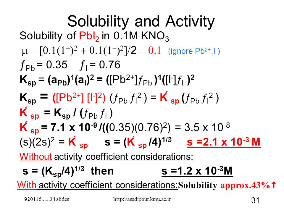 Solubility and Activity Solubility of PbI 2 in 0.1M KNO 3          2  (ignore Pb 2+,I - ) ƒ Pb = 0.35 ƒ I = 0.76 K sp = (a Pb ) 1 (a I ) 2 = ([Pb 2+ ]  Pb ) 1 ([I - ]  I ) 2 K sp = ([Pb 2+ ] [I - ] 2 ) (  Pb  I 2 ) = Ḱ sp (  Pb  I 2 ) Ḱ sp = K sp / (  Pb  I ) Ḱ sp = 7.1 x 10 -9 /((0.35)(0.76) 2 ) = 3.5 x 10 -8 (s)(2s) 2 = Ḱ sp s = (Ḱ sp /4) 1/3 s =2.1 x 10 -3 M s = (K sp /4) 1/3 thens =1.2 x 10 -3 M 920116......34 slides 31 http:\\asadipour.kmu.ac.ir Without activity coefficient considerations: With activity coefficient considerations: Solubility approx.43% 