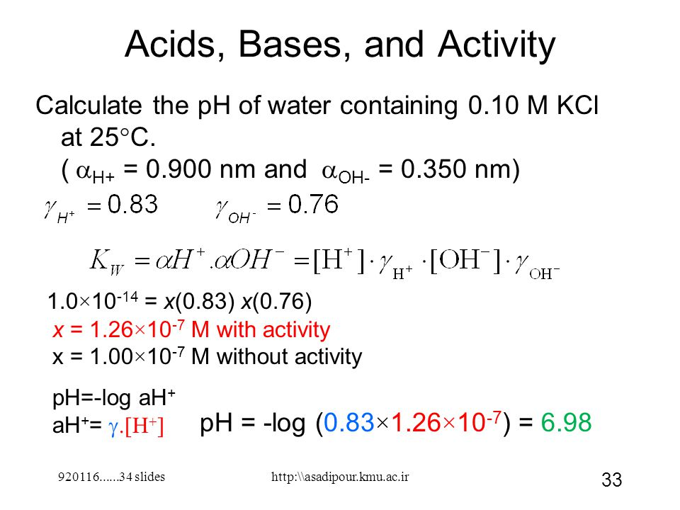 920116......34 slides 33 Acids, Bases, and Activity Calculate the pH of water containing 0.10 M KCl at 25°C. (  H+ = 0.900 nm and  OH- = 0.350 nm)