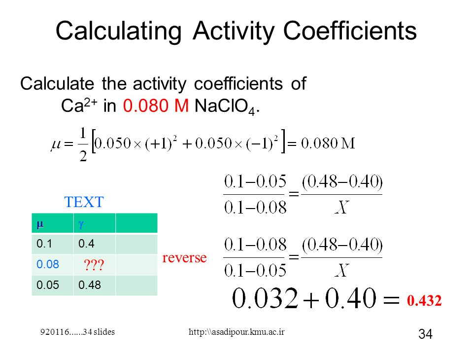 920116......34 slides 34 Calculating Activity Coefficients Calculate the activity coefficients of Ca 2+ in 0.080 M NaClO 4. 0.10.4 0.08 0.050.48 htt