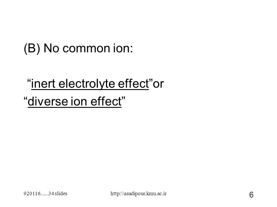 "(B) No common ion: ""inert electrolyte effect""or ""diverse ion effect"" 920116......34 slides 6 http:\\asadipour.kmu.ac.ir"