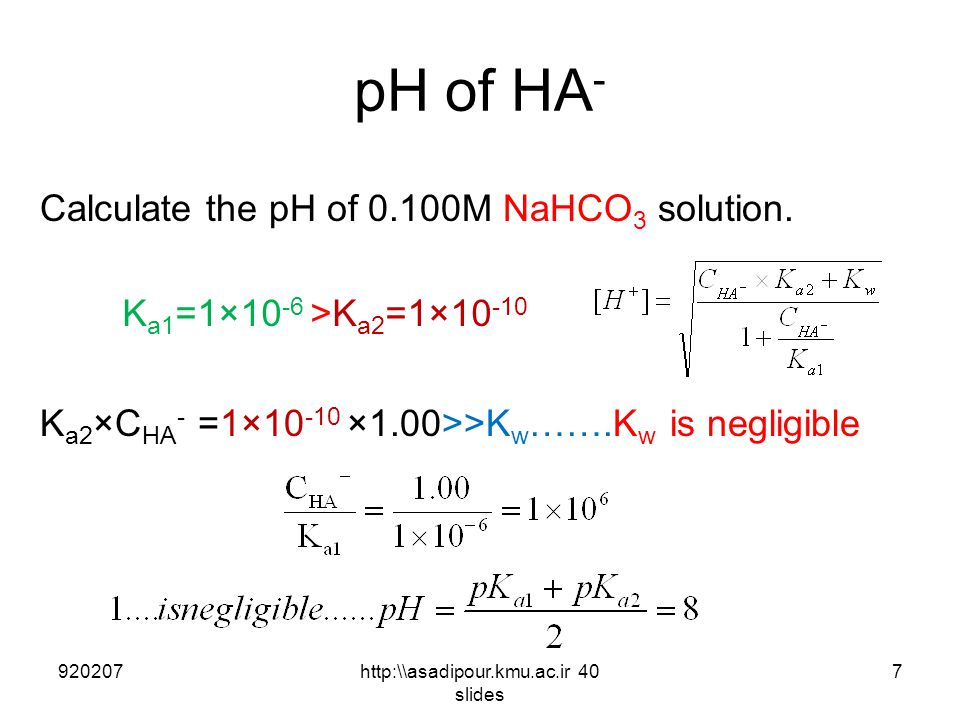 pH of HA - Calculate the pH of 0.100M NaHCO 3 solution. K a2 ×C HA - =1×10 -10 ×1.00>>K w …….K w is negligible 9202077http:\\asadipour.kmu.ac.ir 40 sl
