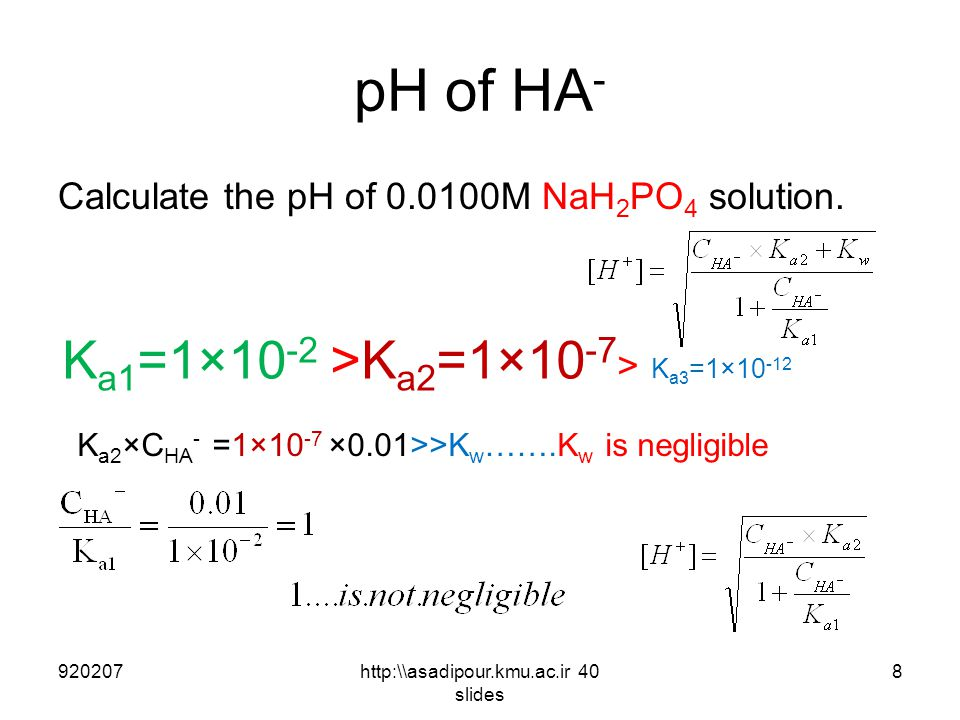 pH of HA - Calculate the pH of 0.0100M NaH 2 PO 4 solution. 9202078http:\\asadipour.kmu.ac.ir 40 slides K a1 =1×10 -2 >K a2 =1×10 -7 > K a3 =1×10 -12