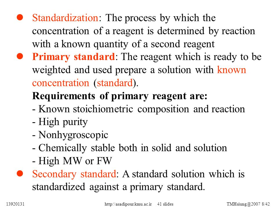 Standardization  Required when a non-primary titrant is used -Prepare titrant with approximately the desired concentration -Use it to titrate a primary standard -Determine the concentration of the titrant - titrant known concentration analyte unknown concentration titrant unknown concentration analyte known concentration Titration Standardization 913920131http:\\asadipour.kmu.ac.ir 41 slides
