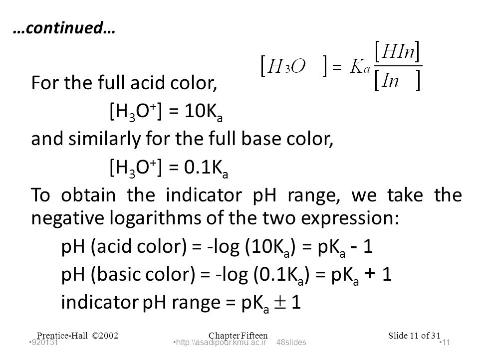 Chapter FifteenPrentice-Hall ©2002Slide 11 of 31 …continued… For the full acid color, [H 3 O + ] = 10K a and similarly for the full base color, [H 3 O + ] = 0.1K a To obtain the indicator pH range, we take the negative logarithms of the two expression: pH (acid color) = -log (10K a ) = pK a - 1 pH (basic color) = -log (0.1K a ) = pK a + 1 indicator pH range = pK a  1 920131 11 http:\\asadipour.kmu.ac.ir 48slides
