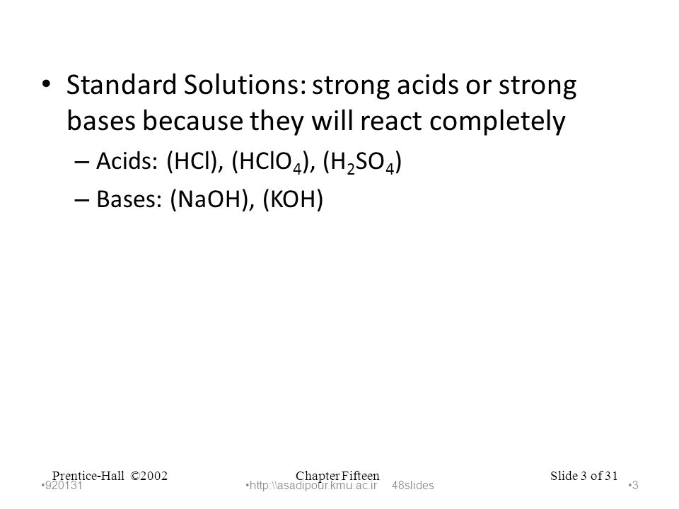Chapter FifteenPrentice-Hall ©2002Slide 3 of 31 Standard Solutions: strong acids or strong bases because they will react completely – Acids: (HCl), (HClO 4 ), (H 2 SO 4 ) – Bases: (NaOH), (KOH) 920131 3 http:\\asadipour.kmu.ac.ir 48slides