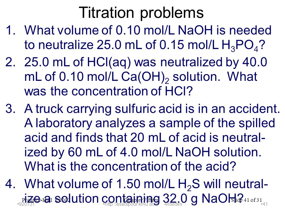 Chapter FifteenPrentice-Hall ©2002Slide 41 of 31 Titration problems 1.What volume of 0.10 mol/L NaOH is needed to neutralize 25.0 mL of 0.15 mol/L H 3 PO 4 .