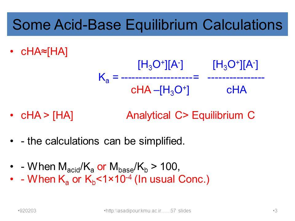 Some Acid-Base Equilibrium Calculations cHA≈[HA] [H 3 O + ][A - ] [H 3 O + ][A - ] K a = --------------------= ---------------- cHA –[H 3 O + ] cHA cHA > [HA] Analytical C> Equilibrium C - the calculations can be simplified.