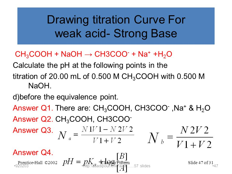 Chapter FifteenPrentice-Hall ©2002Slide 47 of 31 Drawing titration Curve For weak acid- Strong Base CH 3 COOH + NaOH → CH3COO - + Na + +H 2 O Calculate the pH at the following points in the titration of 20.00 mL of 0.500 M CH 3 COOH with 0.500 M NaOH.