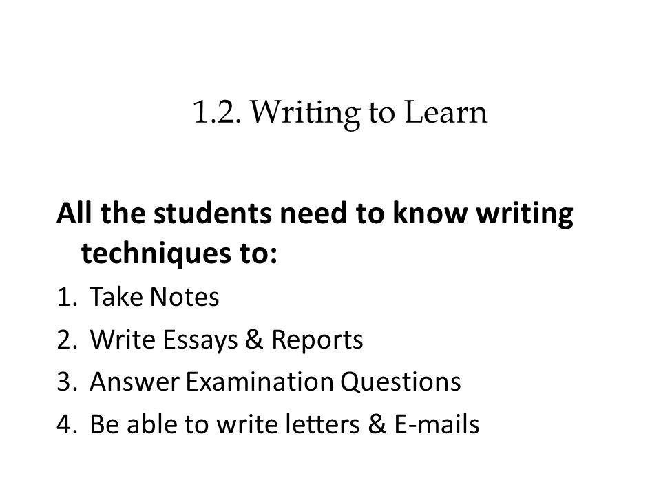 1.2. Writing to Learn All the students need to know writing techniques to: 1.Take Notes 2.Write Essays & Reports 3.Answer Examination Questions 4.Be a