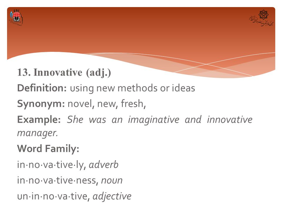 13. Innovative (adj.) Definition: using new methods or ideas Synonym: novel, new, fresh, Example: She was an imaginative and innovative manager. Word