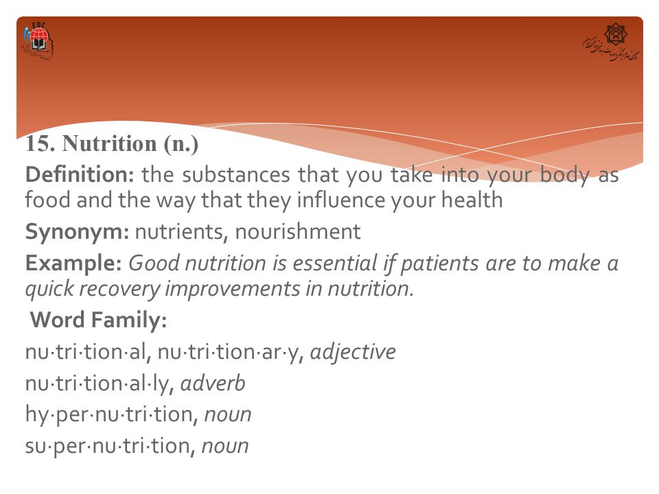 15. Nutrition (n.) Definition: the substances that you take into your body as food and the way that they influence your health Synonym: nutrients, nou