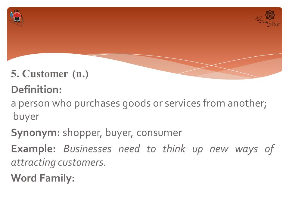5. Customer (n.) Definition: a person who purchases goods or services from another; buyer Synonym: shopper, buyer, consumer Example: Businesses need t