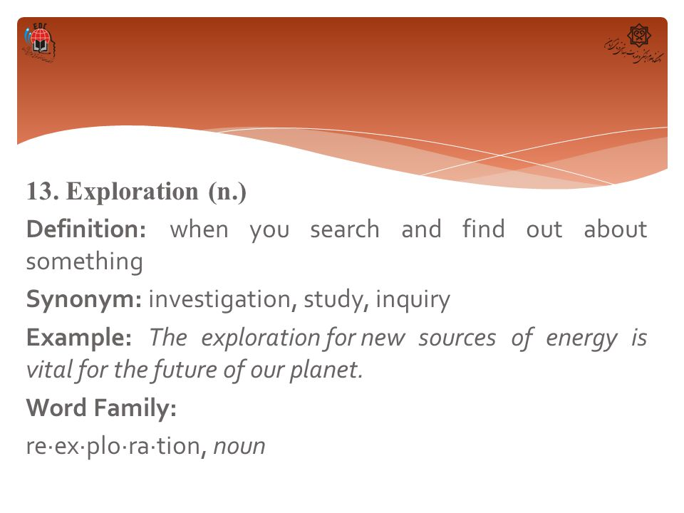 13. Exploration (n.) Definition: when you search and find out about something Synonym: investigation, study, inquiry Example: The exploration for new