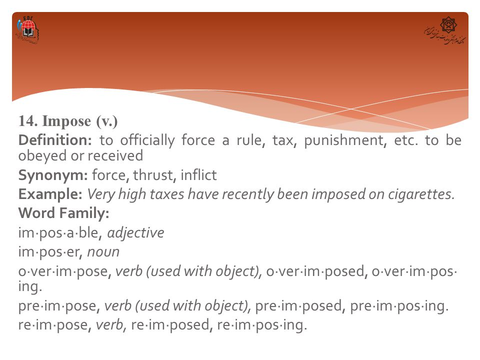 14. Impose (v.) Definition: to officially force a rule, tax, punishment, etc.