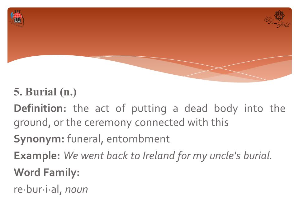 5. Burial (n.) Definition: the act of putting a dead body into the ground, or the ceremony connected with this Synonym: funeral, entombment Example: W