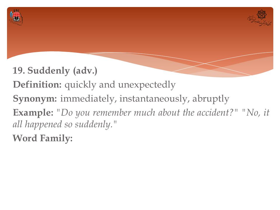 19. Suddenly (adv.) Definition: quickly and unexpectedly Synonym: immediately, instantaneously, abruptly Example: