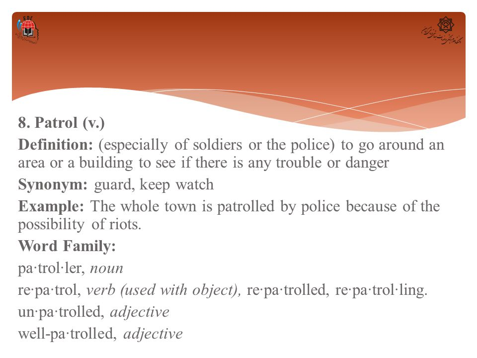 8. Patrol (v.) Definition: (especially of soldiers or the police) to go around an area or a building to see if there is any trouble or danger Synonym: