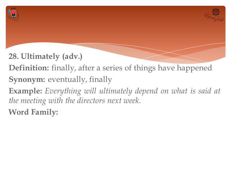 28. Ultimately (adv.) Definition: finally, after a series of things have happened Synonym: eventually, finally Example: Everything will ultimately dep