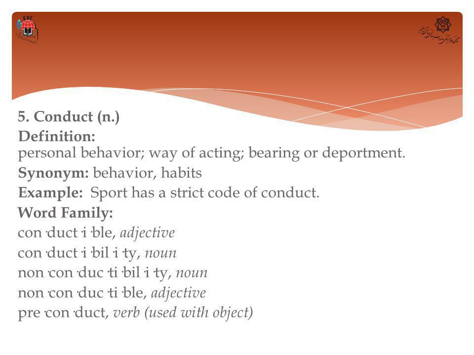 5. Conduct (n.) Definition: personal behavior; way of acting; bearing or deportment.