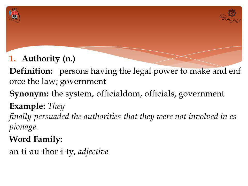 1.Authority (n.) Definition: persons having the legal power to make and enf orce the law; government Synonym: the system, officialdom, officials, government Example: They finally persuaded the authorities that they were not involved in es pionage.