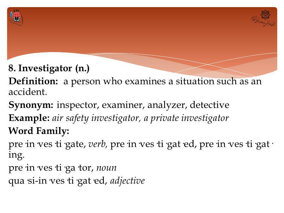 8. Investigator (n.) Definition: a person who examines a situation such as an accident.