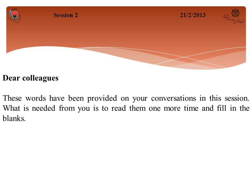 Session 221/2/2013 Dear colleagues These words have been provided on your conversations in this session. What is needed from you is to read them one m