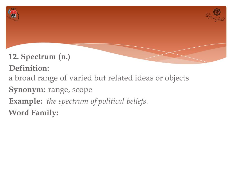12. Spectrum (n.) Definition: a broad range of varied but related ideas or objects Synonym: range, scope Example: the spectrum of political beliefs. W