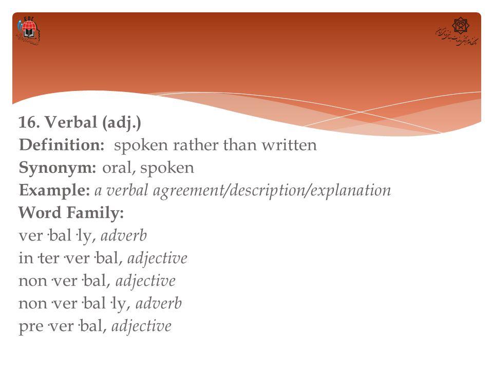 16. Verbal (adj.) Definition: spoken rather than written Synonym: oral, spoken Example: a verbal agreement/description/explanation Word Family: ver·ba
