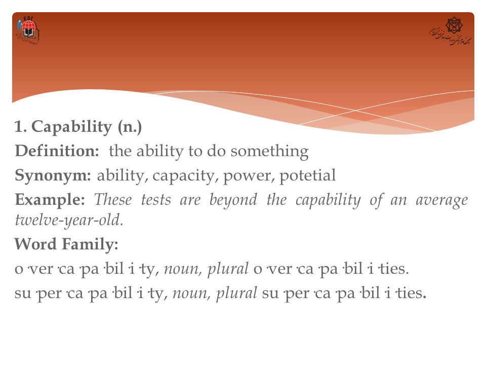 1. Capability (n.) Definition: the ability to do something Synonym: ability, capacity, power, potetial Example: These tests are beyond the capability