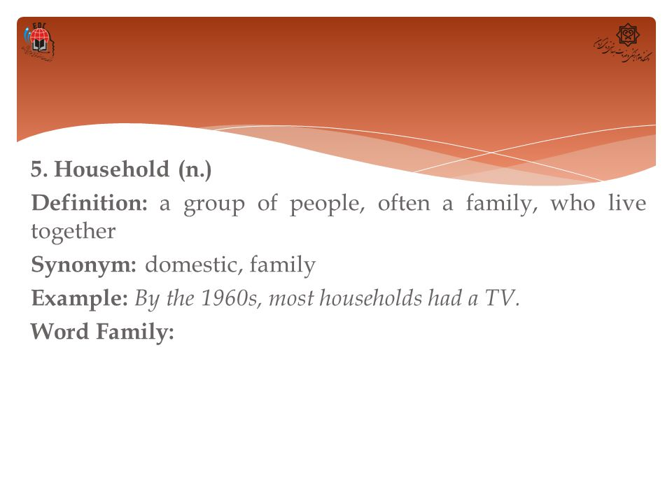 5. Household (n.) Definition: a group of people, often a family, who live together Synonym: domestic, family Example: By the 1960s, most households ha
