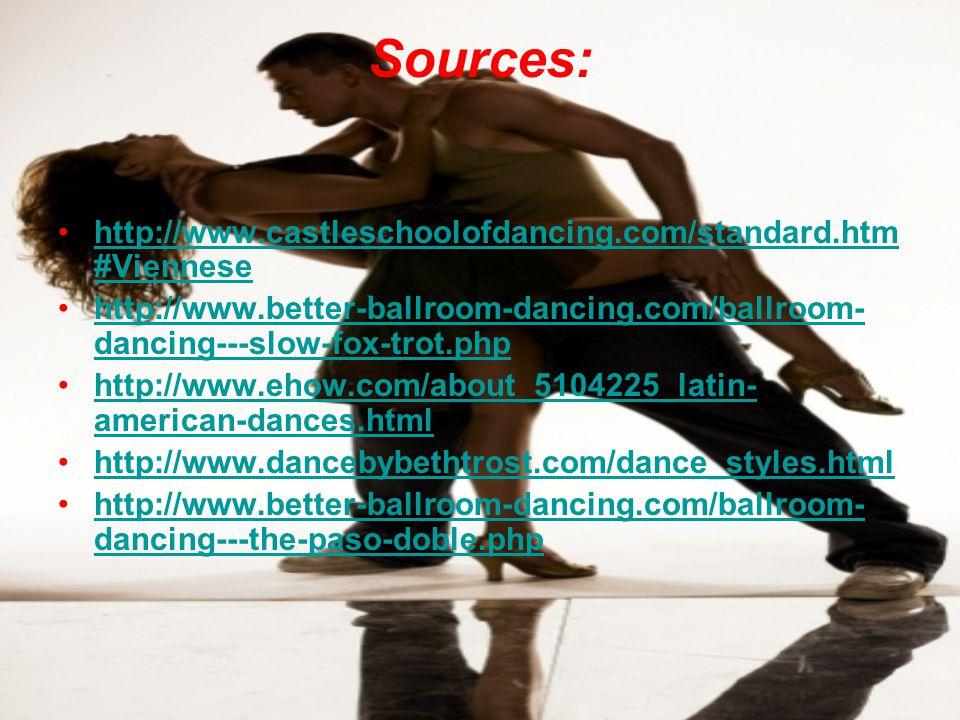 Sources: http://www.castleschoolofdancing.com/standard.htm #Viennesehttp://www.castleschoolofdancing.com/standard.htm #Viennese http://www.better-ballroom-dancing.com/ballroom- dancing---slow-fox-trot.phphttp://www.better-ballroom-dancing.com/ballroom- dancing---slow-fox-trot.php http://www.ehow.com/about_5104225_latin- american-dances.htmlhttp://www.ehow.com/about_5104225_latin- american-dances.html http://www.dancebybethtrost.com/dance_styles.html http://www.better-ballroom-dancing.com/ballroom- dancing---the-paso-doble.phphttp://www.better-ballroom-dancing.com/ballroom- dancing---the-paso-doble.php