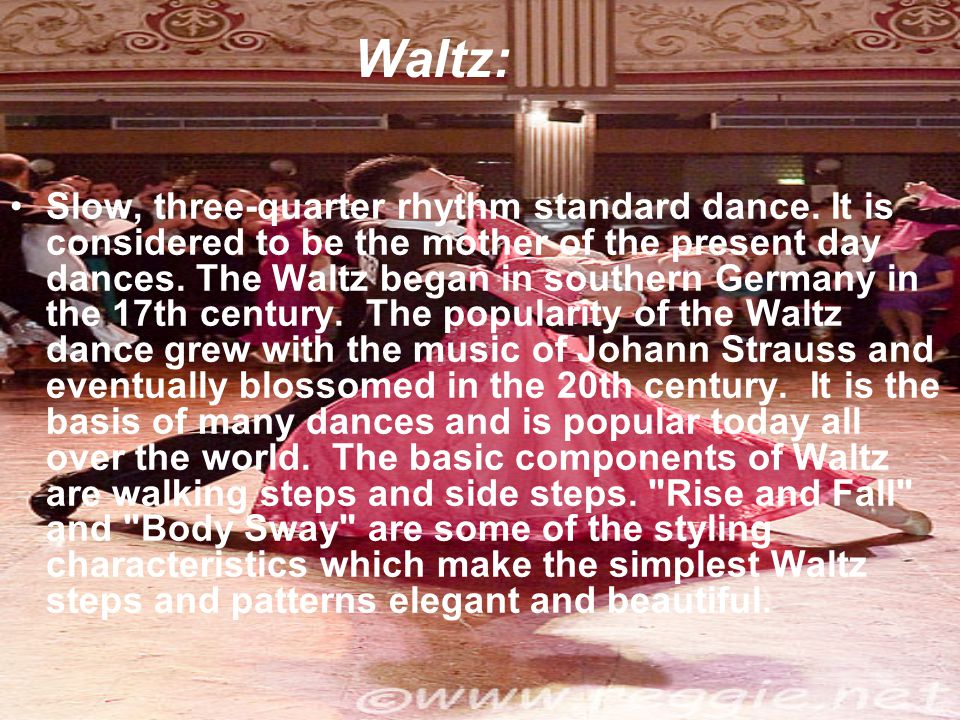 Waltz: Slow, three-quarter rhythm standard dance. It is considered to be the mother of the present day dances. The Waltz began in southern Germany in