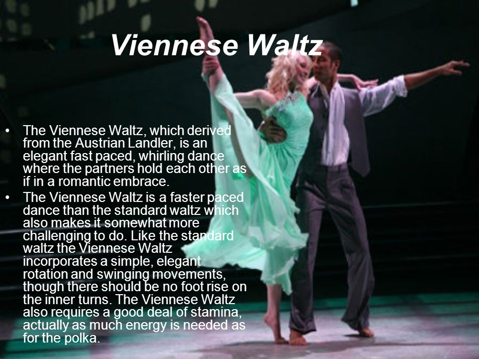 Viennese Waltz The Viennese Waltz, which derived from the Austrian Landler, is an elegant fast paced, whirling dance where the partners hold each othe