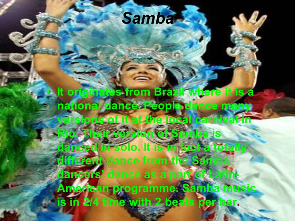 Samba It originates from Brazil where it is a national dance. People dance many versions of it at the local carnival in Rio. Their version of Samba is