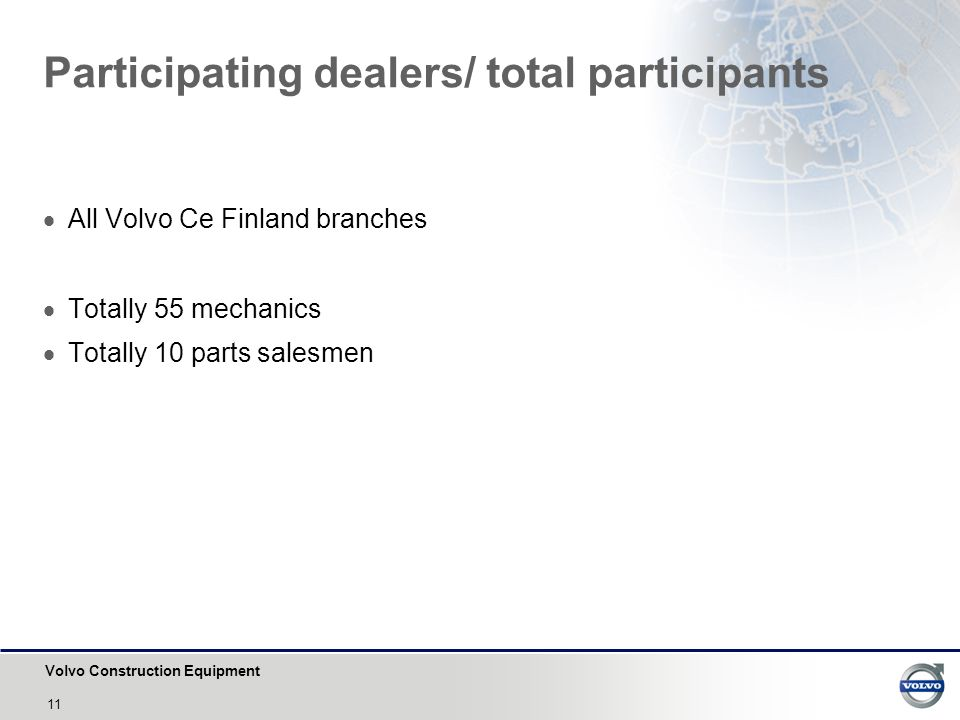 Volvo Construction Equipment 11 Participating dealers/ total participants  All Volvo Ce Finland branches  Totally 55 mechanics  Totally 10 parts salesmen