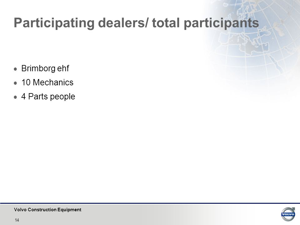 Volvo Construction Equipment 14 Participating dealers/ total participants  Brimborg ehf  10 Mechanics  4 Parts people