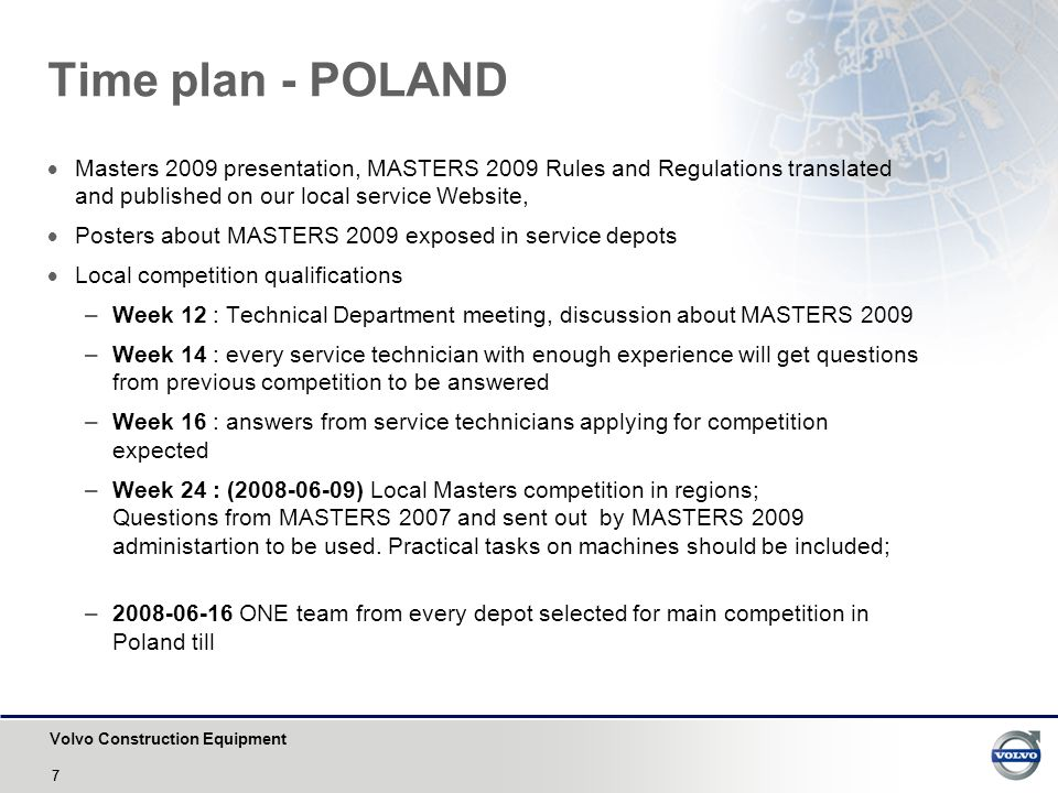 Volvo Construction Equipment 77 Time plan - POLAND  Masters 2009 presentation, MASTERS 2009 Rules and Regulations translated and published on our local service Website,  Posters about MASTERS 2009 exposed in service depots  Local competition qualifications –Week 12 : Technical Department meeting, discussion about MASTERS 2009 –Week 14 : every service technician with enough experience will get questions from previous competition to be answered –Week 16 : answers from service technicians applying for competition expected –Week 24 : (2008-06-09) Local Masters competition in regions; Questions from MASTERS 2007 and sent out by MASTERS 2009 administartion to be used.
