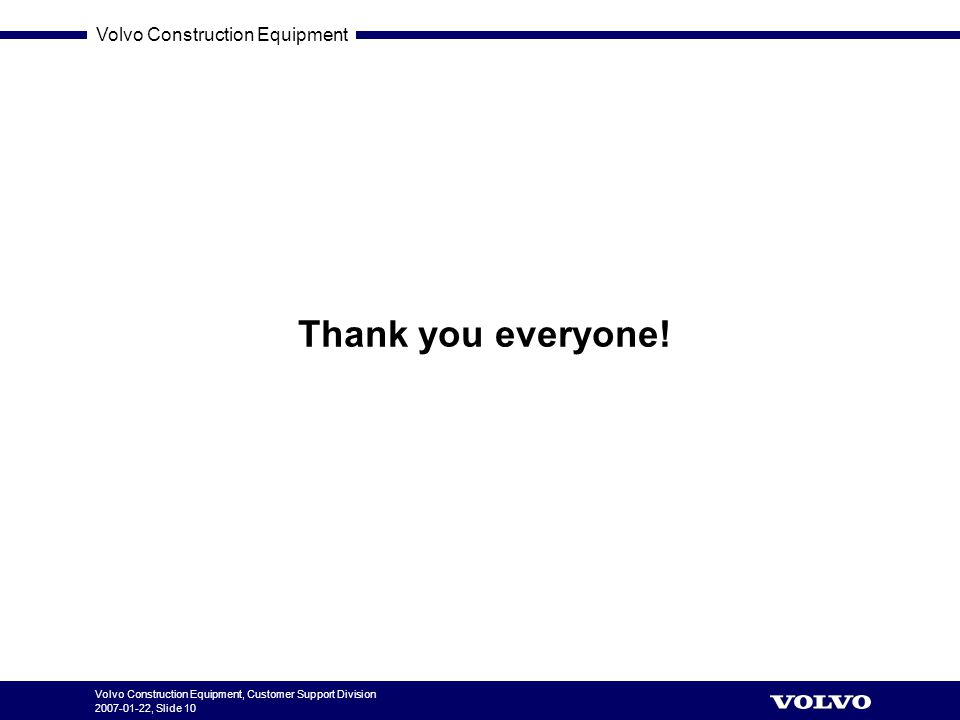 Volvo Construction Equipment Volvo Construction Equipment, Customer Support Division 2007-01-22, Slide 10 Thank you everyone!