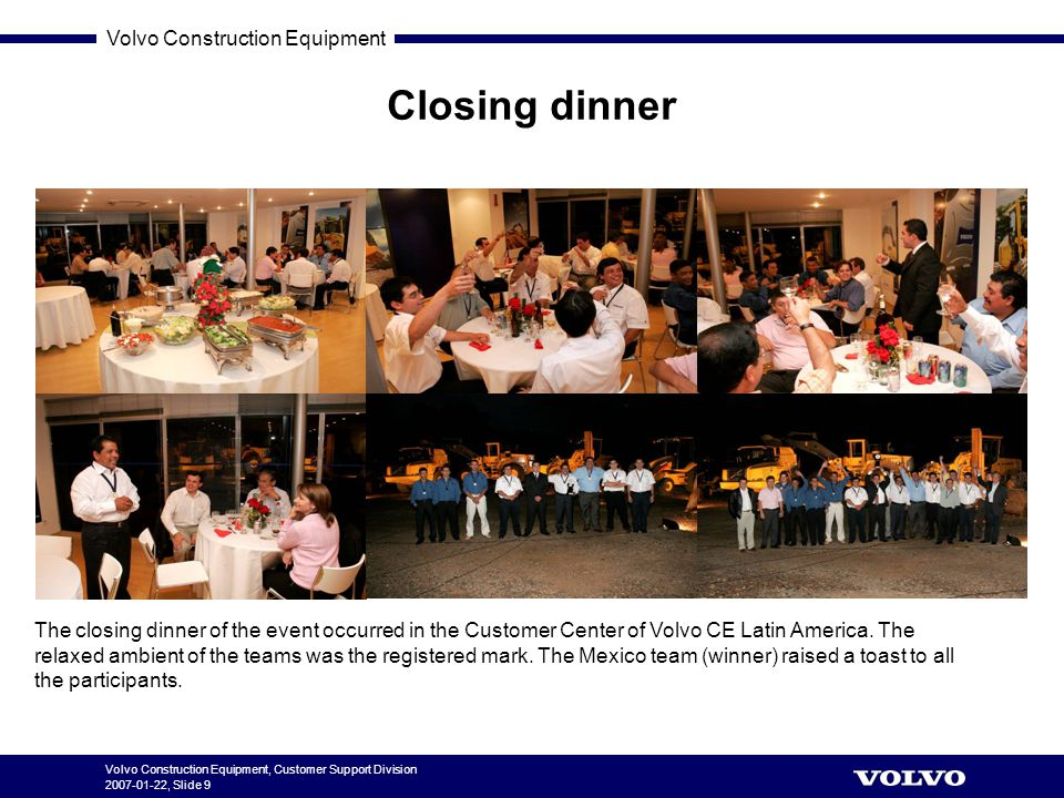 Volvo Construction Equipment Volvo Construction Equipment, Customer Support Division 2007-01-22, Slide 9 Closing dinner The closing dinner of the event occurred in the Customer Center of Volvo CE Latin America.