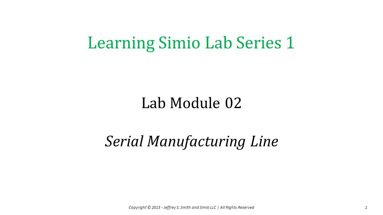 Learning Simio Lab Series 1 Lab Module 02 Serial Manufacturing Line Copyright © 2013 - Jeffrey S. Smith and Simio LLC | All Rights Reserved1