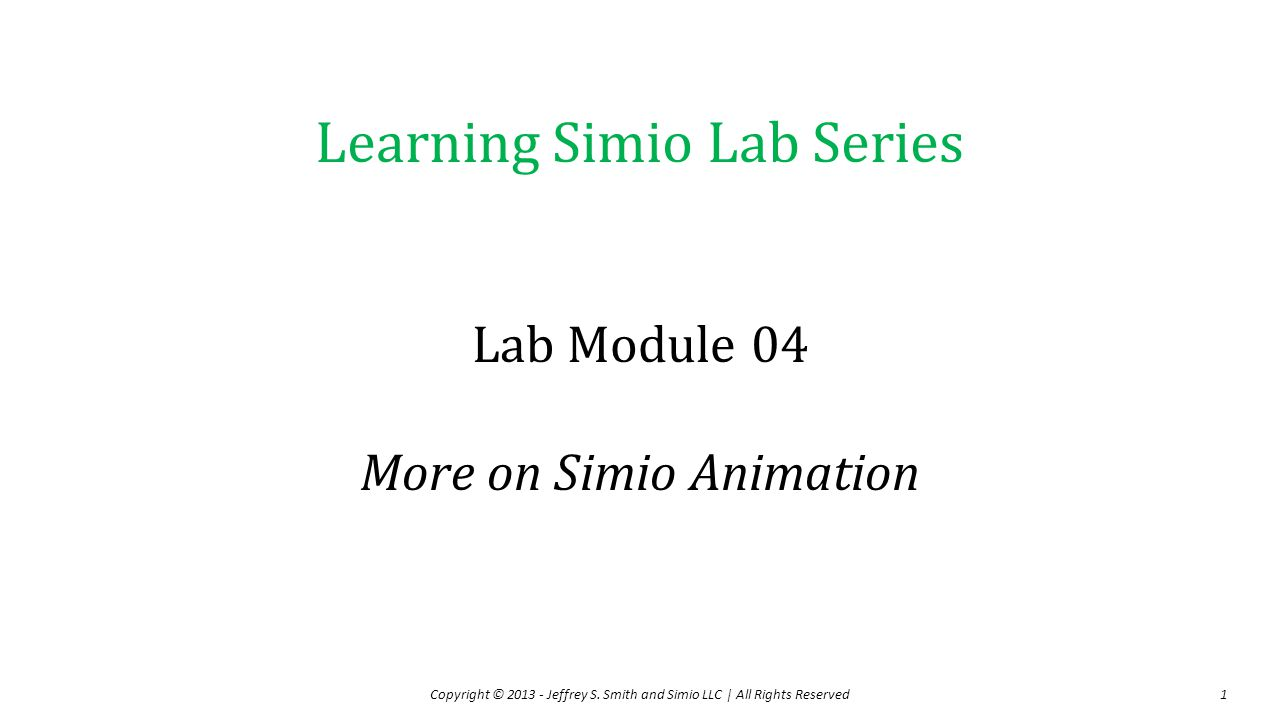 Learning Simio Lab Series Lab Module 04 More on Simio Animation Copyright © 2013 - Jeffrey S.