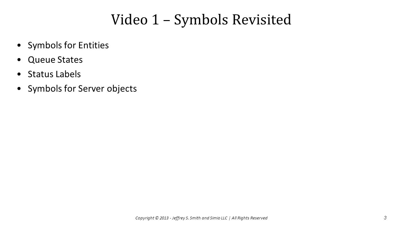 Video 1 – Symbols Revisited Symbols for Entities Queue States Status Labels Symbols for Server objects 3 Copyright © 2013 - Jeffrey S.