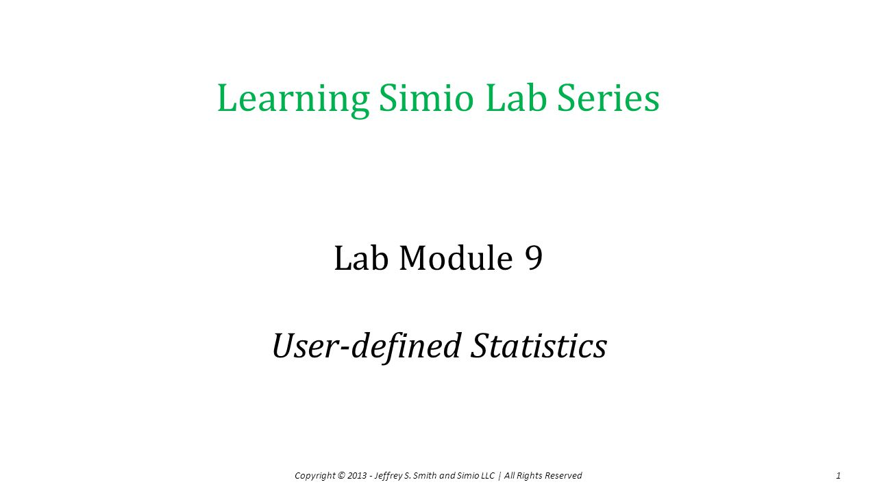 Learning Simio Lab Series Lab Module 9 User-defined Statistics Copyright © 2013 - Jeffrey S. Smith and Simio LLC   All Rights Reserved1