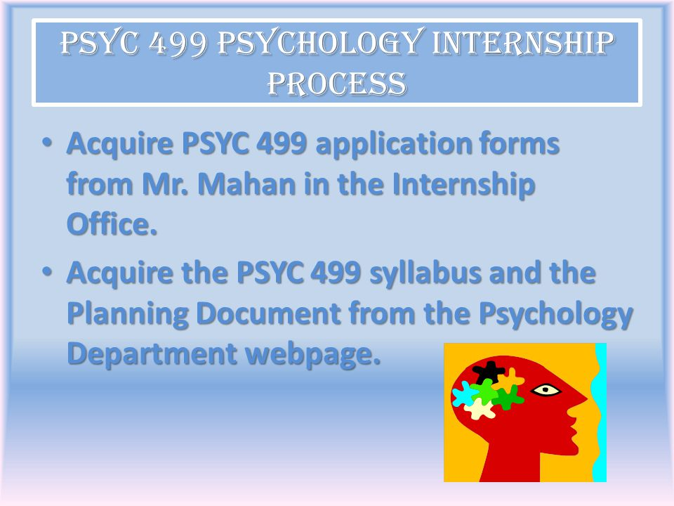 PSYC 499 Psychology Internship Process Acquire PSYC 499 application forms from Mr. Mahan in the Internship Office. Acquire PSYC 499 application forms