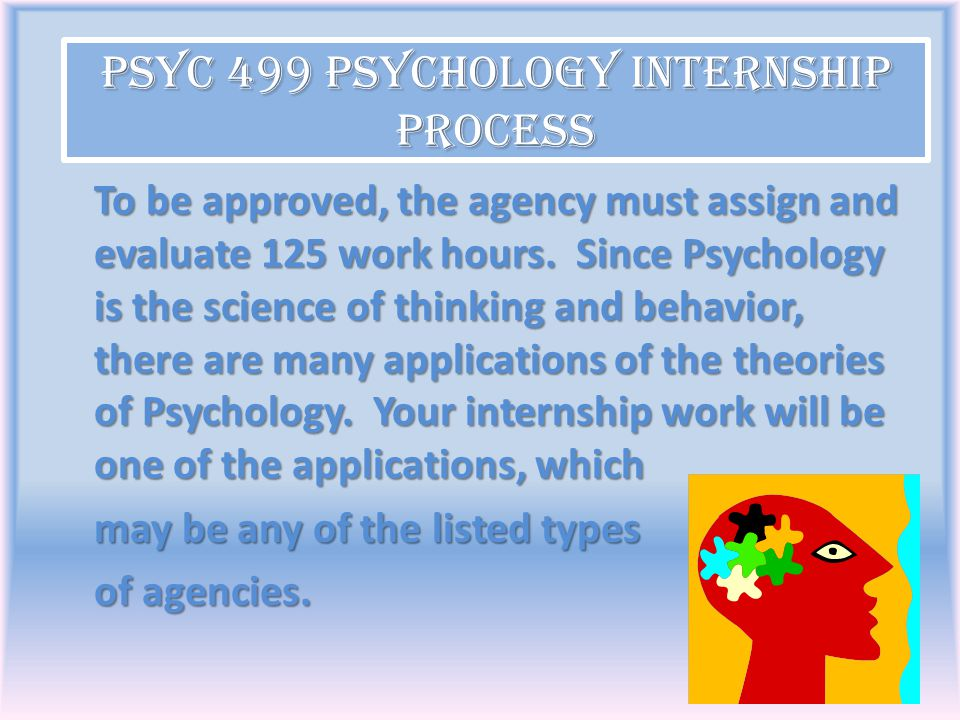 To be approved, the agency must assign and evaluate 125 work hours. Since Psychology is the science of thinking and behavior, there are many applicati