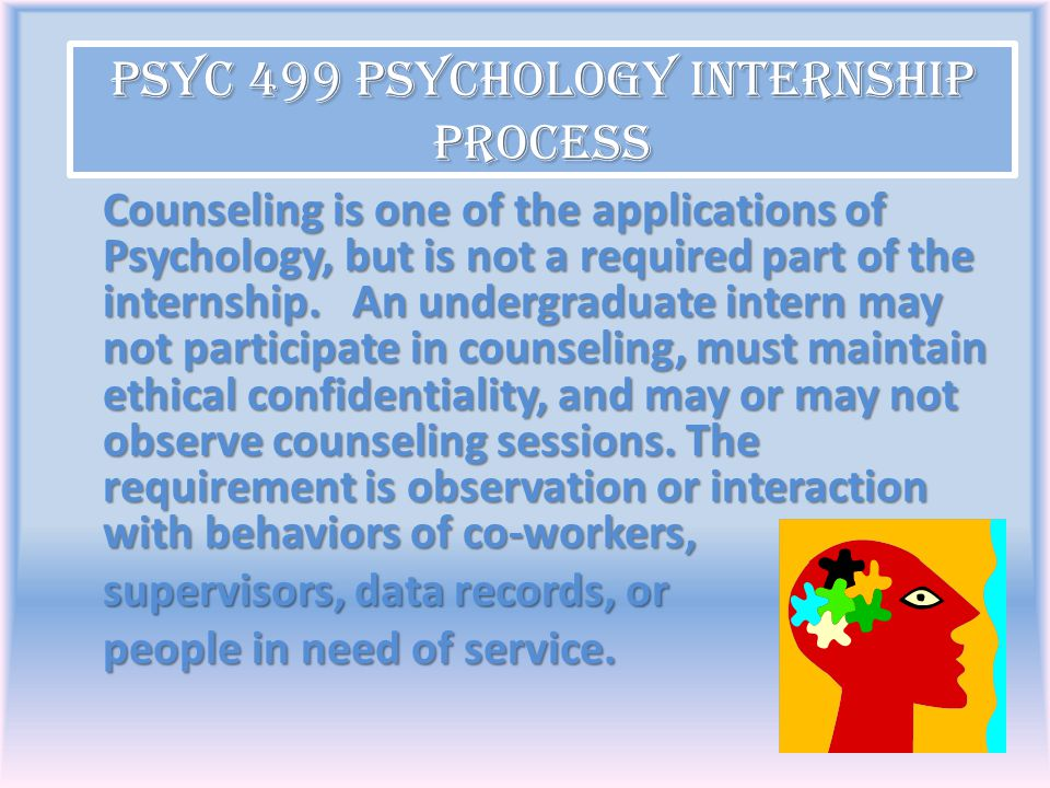 Counseling is one of the applications of Psychology, but is not a required part of the internship. An undergraduate intern may not participate in coun