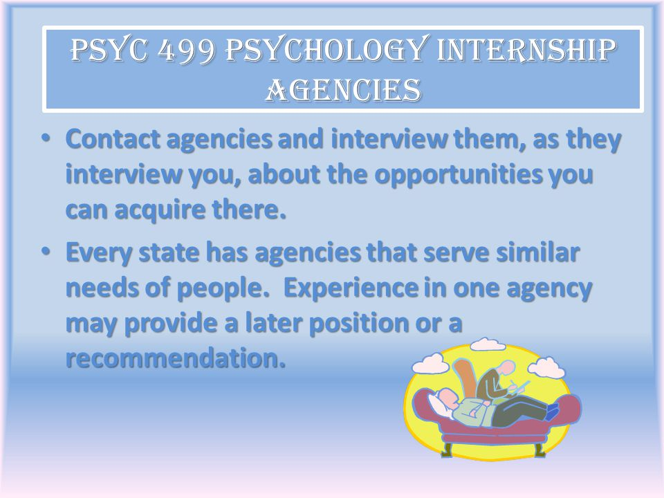 PSYC 499 Psychology Internship Agencies Contact agencies and interview them, as they interview you, about the opportunities you can acquire there. Con