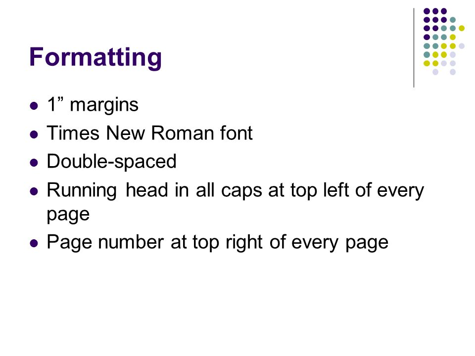 "Formatting 1"" margins Times New Roman font Double-spaced Running head in all caps at top left of every page Page number at top right of every page"