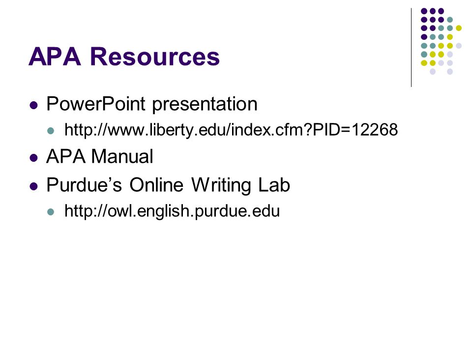 APA Resources PowerPoint presentation http://www.liberty.edu/index.cfm?PID=12268 APA Manual Purdue's Online Writing Lab http://owl.english.purdue.edu
